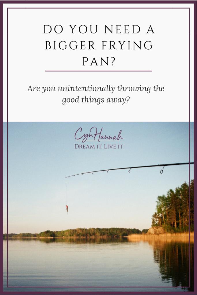 Do You Need A Bigger Frying Pan? | Cyn Hannah